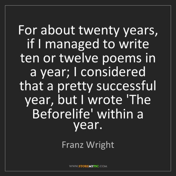 Franz Wright: For about twenty years, if I managed to write ten or...