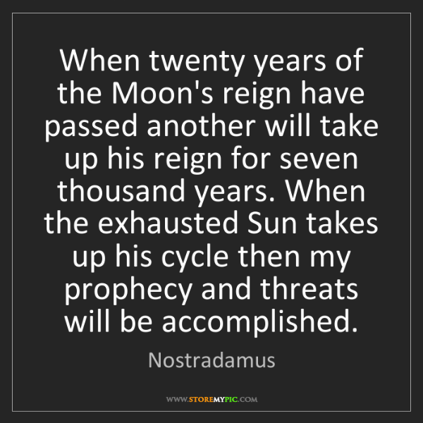 Nostradamus: When twenty years of the Moon's reign have passed another...