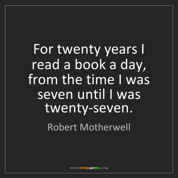 Robert Motherwell: For twenty years I read a book a day, from the time I...