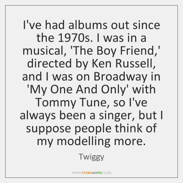 I've had albums out since the 1970s. I was in a musical, ...