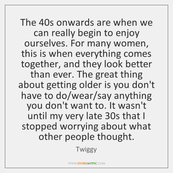 The 40s onwards are when we can really begin to enjoy ourselves. ...