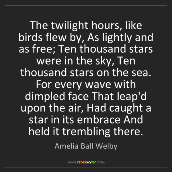 Amelia Ball Welby: The twilight hours, like birds flew by, As lightly and...