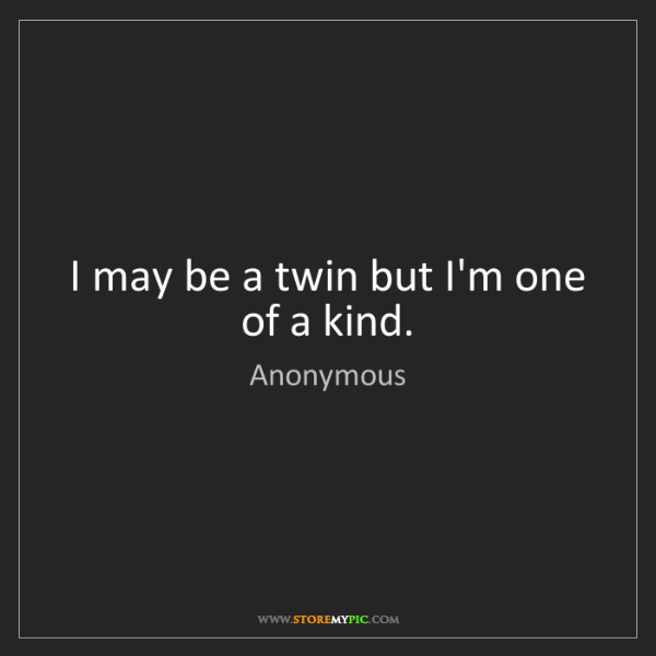 Anonymous: I may be a twin but I'm one of a kind.