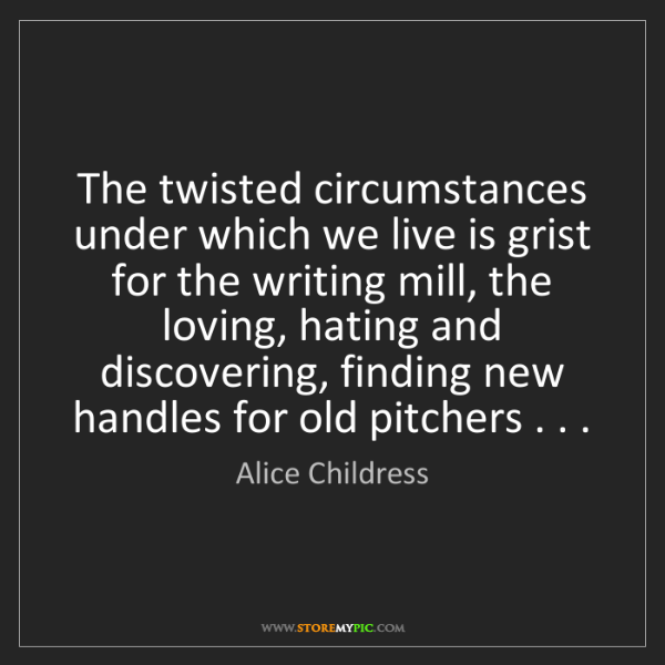 Alice Childress: The twisted circumstances under which we live is grist...