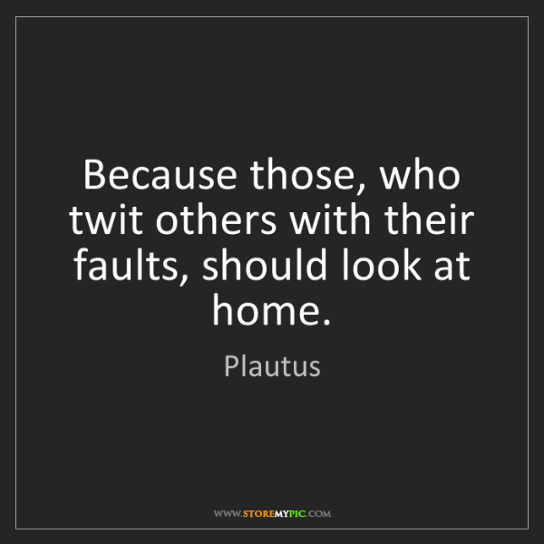 Plautus: Because those, who twit others with their faults, should...