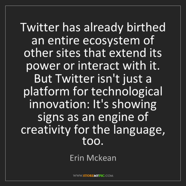 Erin Mckean: Twitter has already birthed an entire ecosystem of other...