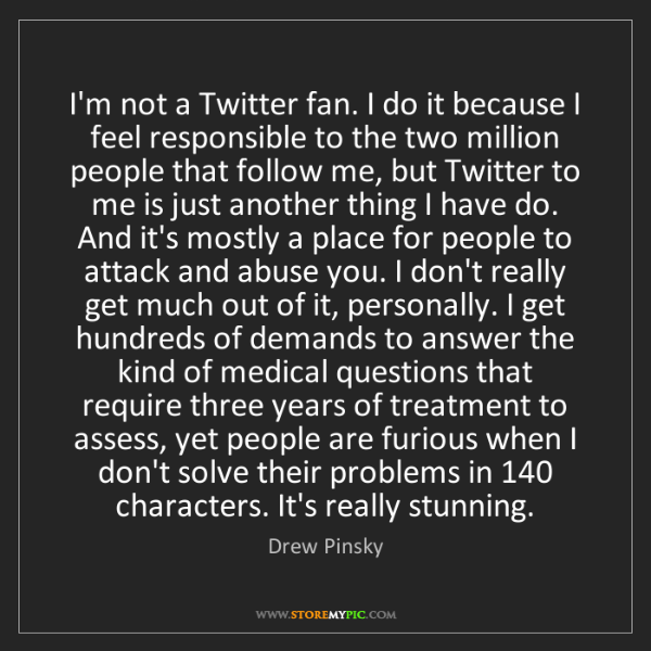 Drew Pinsky: I'm not a Twitter fan. I do it because I feel responsible...