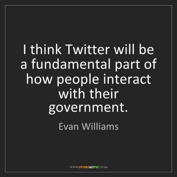 Evan Williams: I think Twitter will be a fundamental part of how people...
