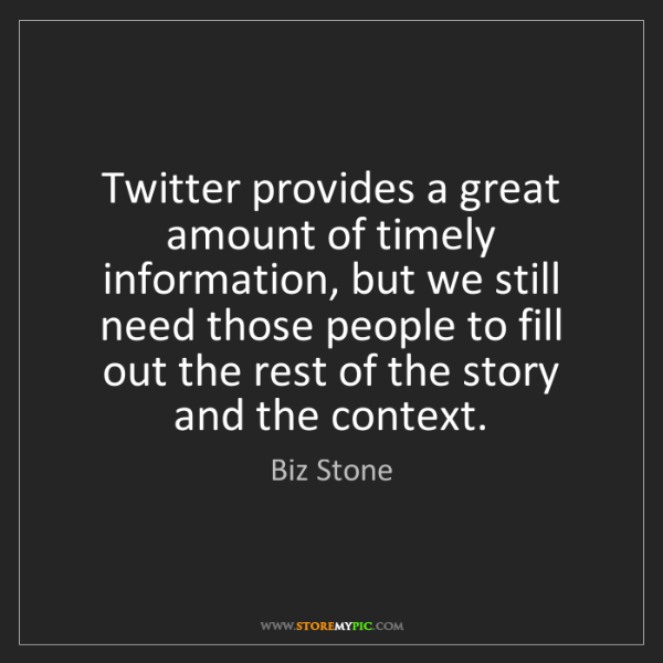Biz Stone: Twitter provides a great amount of timely information,...
