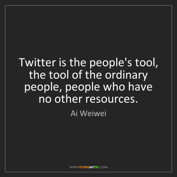 Ai Weiwei: Twitter is the people's tool, the tool of the ordinary...