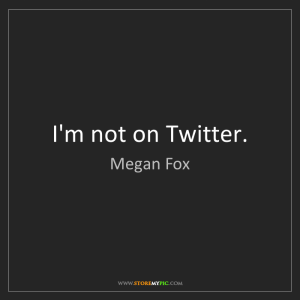 Megan Fox: I'm not on Twitter.