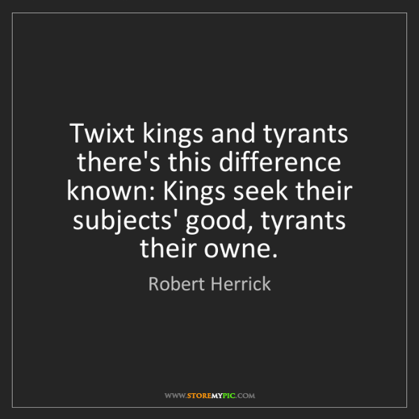 Robert Herrick: Twixt kings and tyrants there's this difference known:...