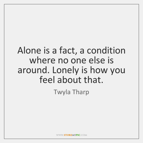 Alone is a fact, a condition where no one else is around. ...