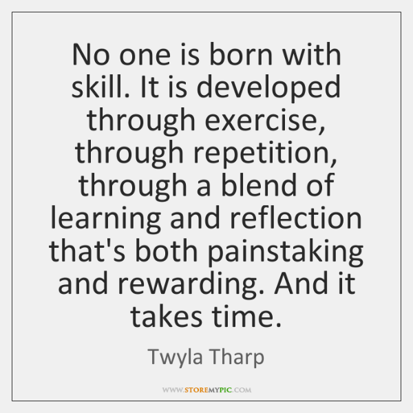 No one is born with skill. It is developed through exercise, through ...
