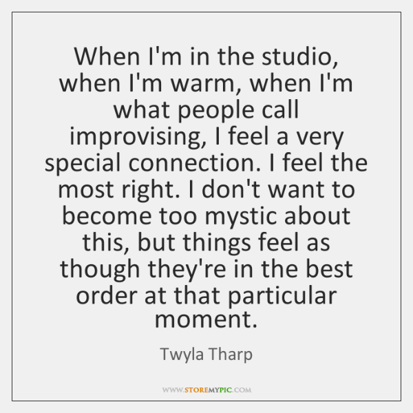 When I'm in the studio, when I'm warm, when I'm what people ...