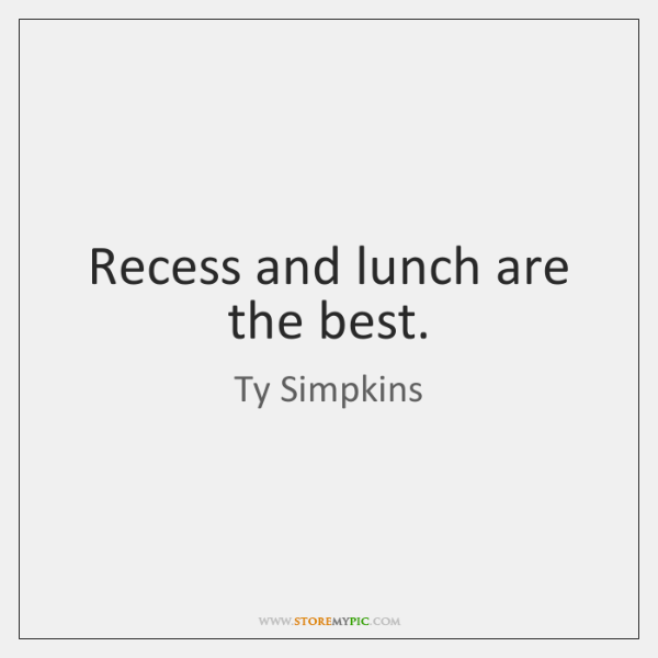 Recess and lunch are the best.