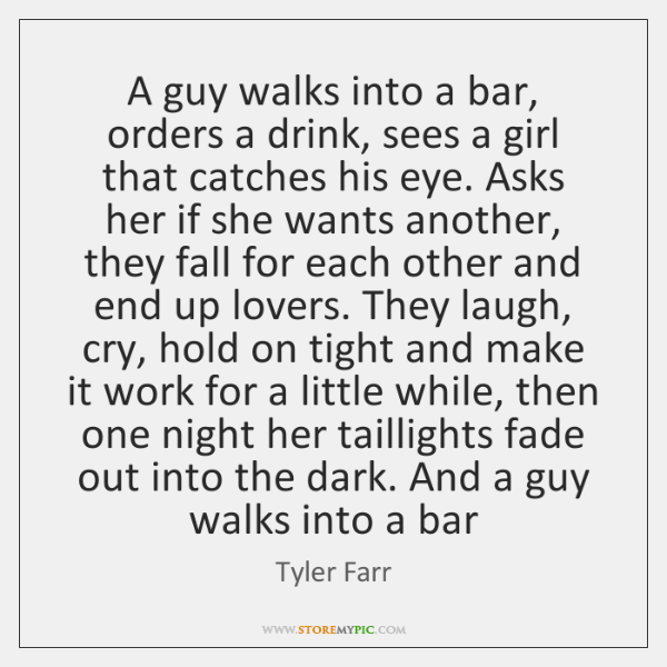 A guy walks into a bar, orders a drink, sees a girl ...