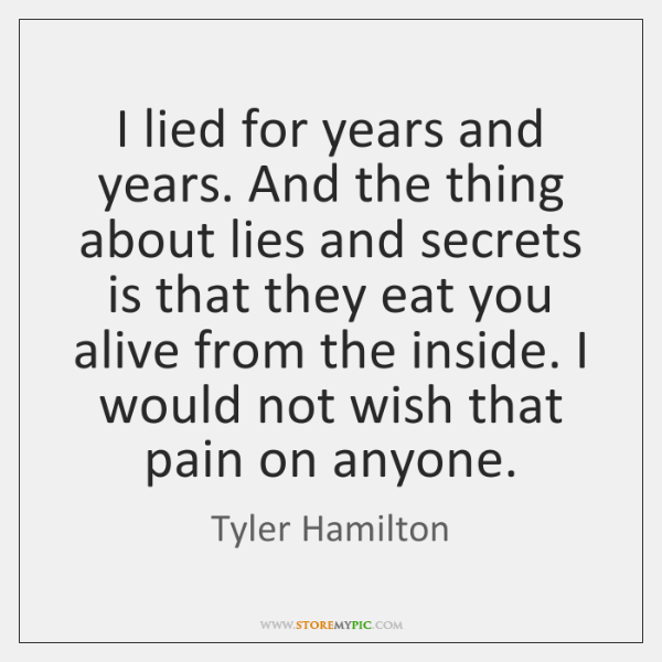 I lied for years and years. And the thing about lies and ...