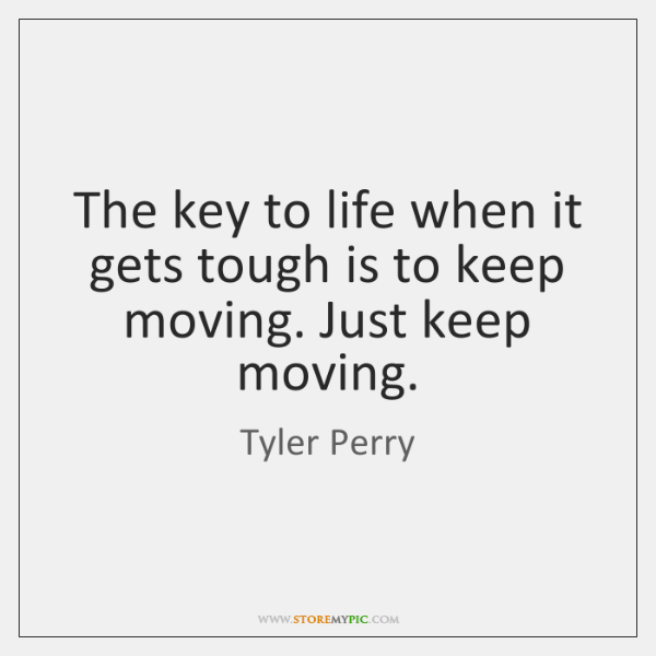 The key to life when it gets tough is to keep moving. ...