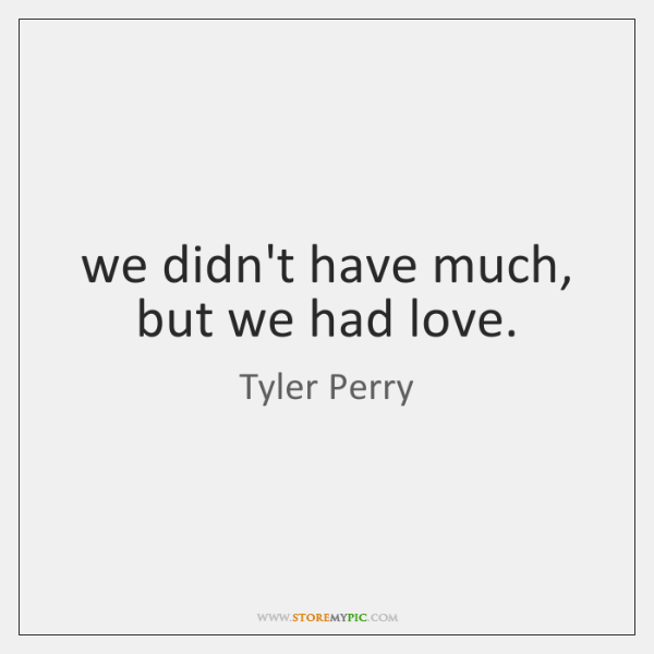 we didn't have much, but we had love.