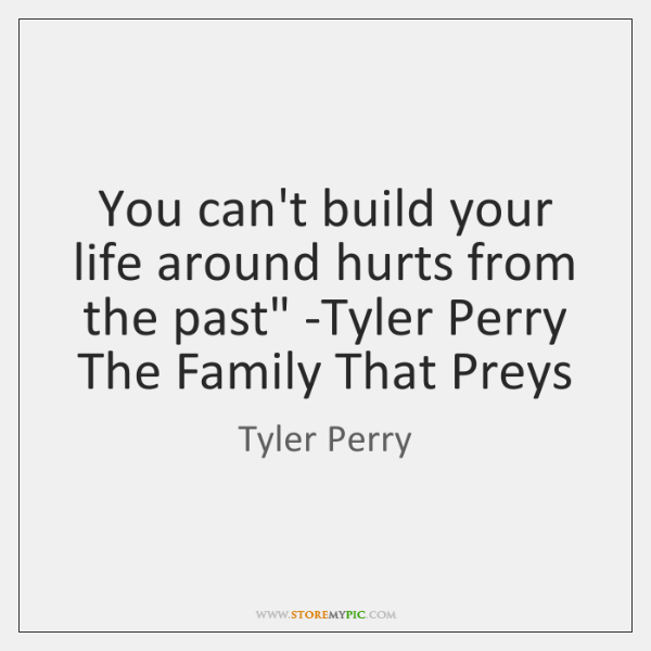 'You can't build your life around hurts from the past' -Tyler Perry, ...