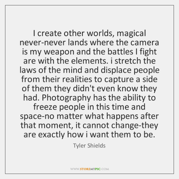 I create other worlds, magical never-never lands where the camera is my ...