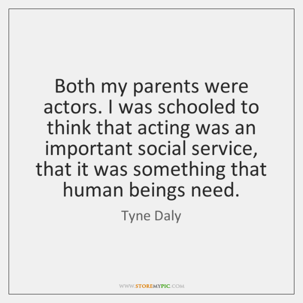 Both my parents were actors. I was schooled to think that acting ...