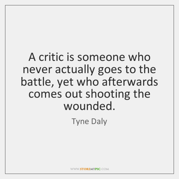A critic is someone who never actually goes to the battle, yet ...