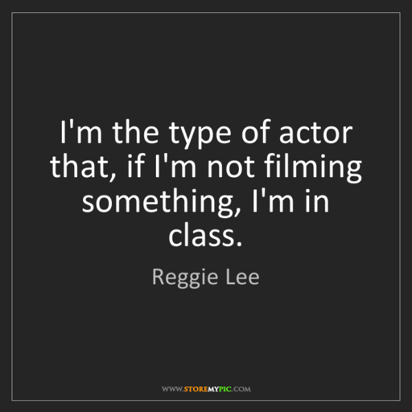 Reggie Lee: I'm the type of actor that, if I'm not filming something,...