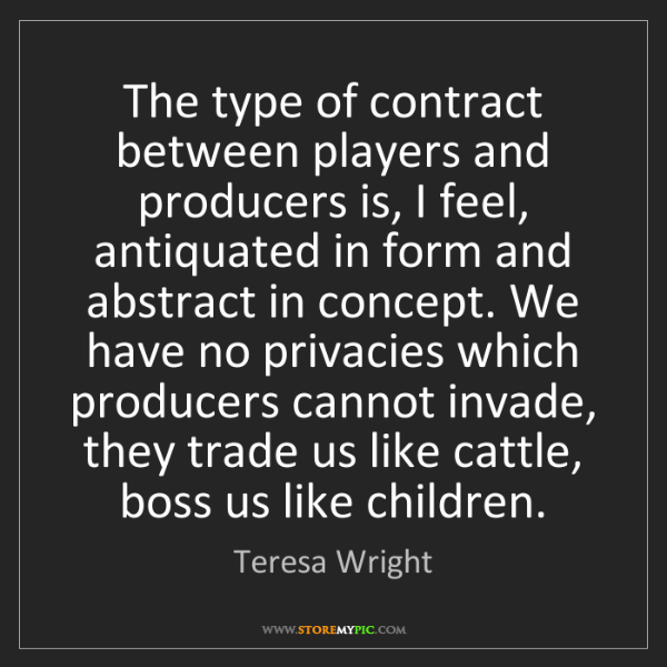 Teresa Wright: The type of contract between players and producers is,...