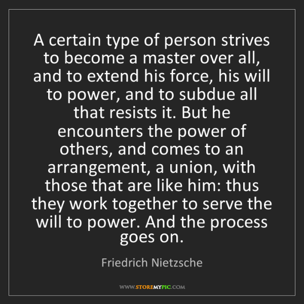 Friedrich Nietzsche: A certain type of person strives to become a master over...