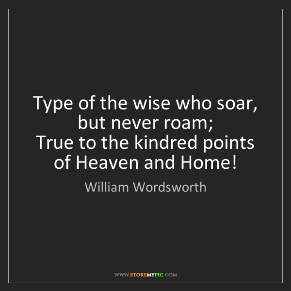 William Wordsworth: Type of the wise who soar, but never roam;   True to...