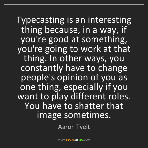 Aaron Tveit: Typecasting is an interesting thing because, in a way,...