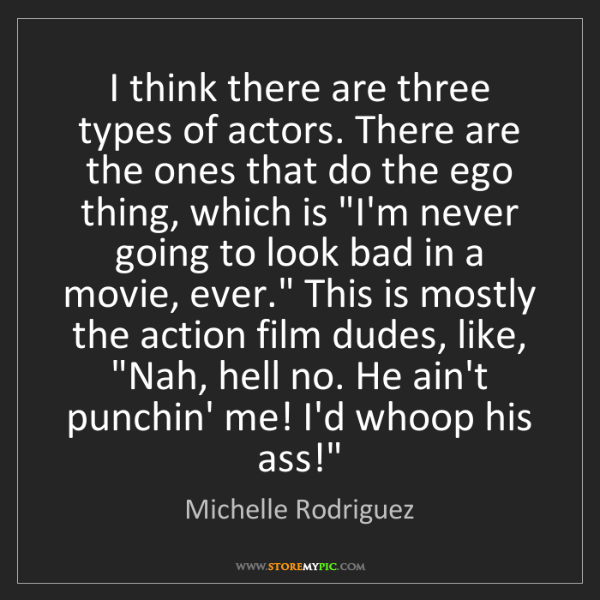 Michelle Rodriguez: I think there are three types of actors. There are the...