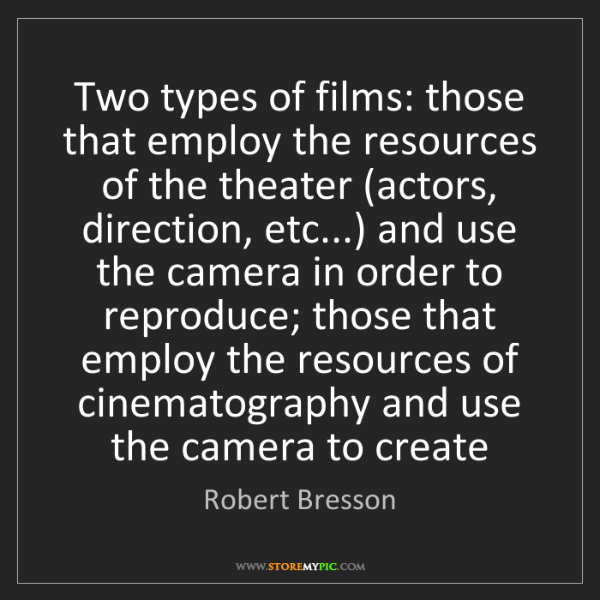Robert Bresson: Two types of films: those that employ the resources of...