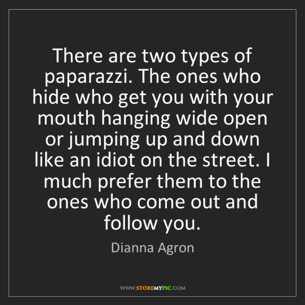 Dianna Agron: There are two types of paparazzi. The ones who hide who...
