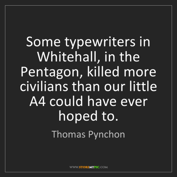 Thomas Pynchon: Some typewriters in Whitehall, in the Pentagon, killed...