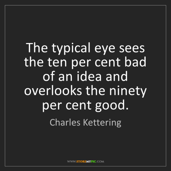 Charles Kettering: The typical eye sees the ten per cent bad of an idea...