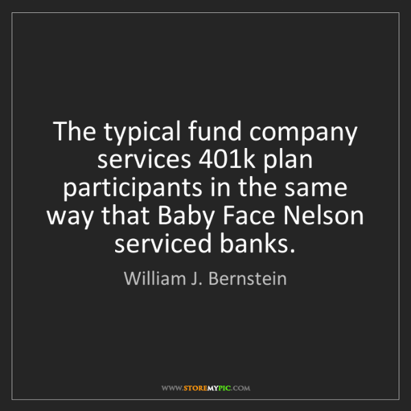 William J. Bernstein: The typical fund company services 401k plan participants...