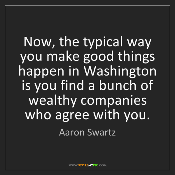 Aaron Swartz: Now, the typical way you make good things happen in Washington...