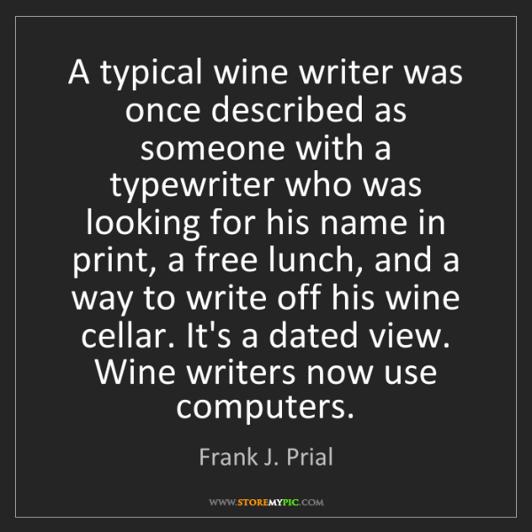 Frank J. Prial: A typical wine writer was once described as someone with...