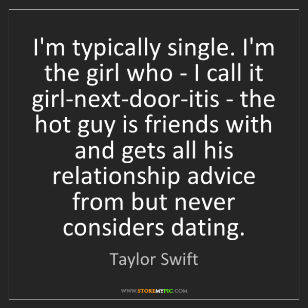 Taylor Swift: I'm typically single. I'm the girl who - I call it girl-next-door-itis...