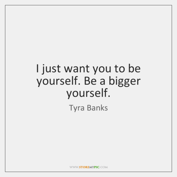 I just want you to be yourself. Be a bigger yourself.