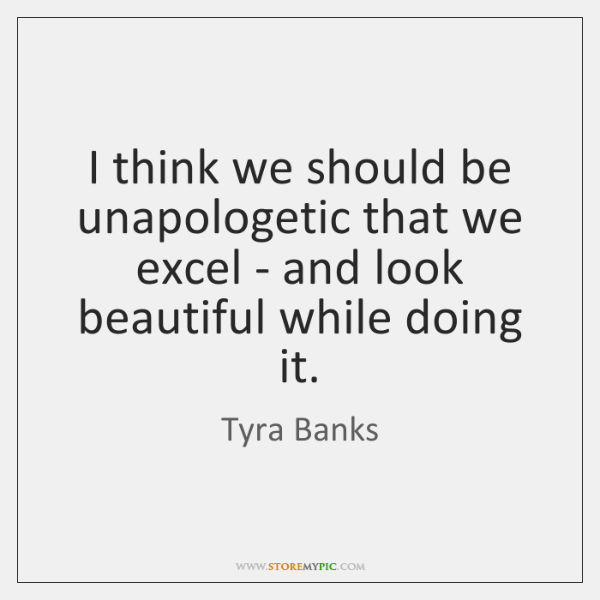 I think we should be unapologetic that we excel - and look ...