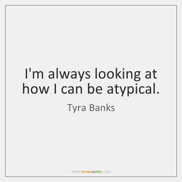 I'm always looking at how I can be atypical.