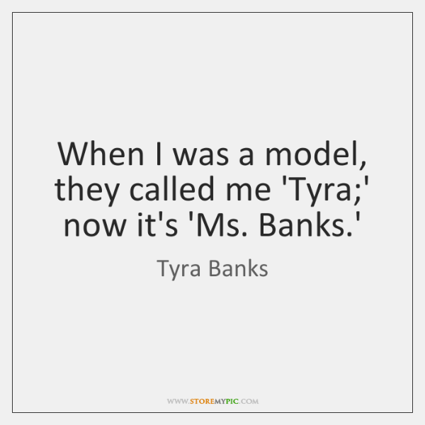 When I was a model, they called me 'Tyra;' now it's ...