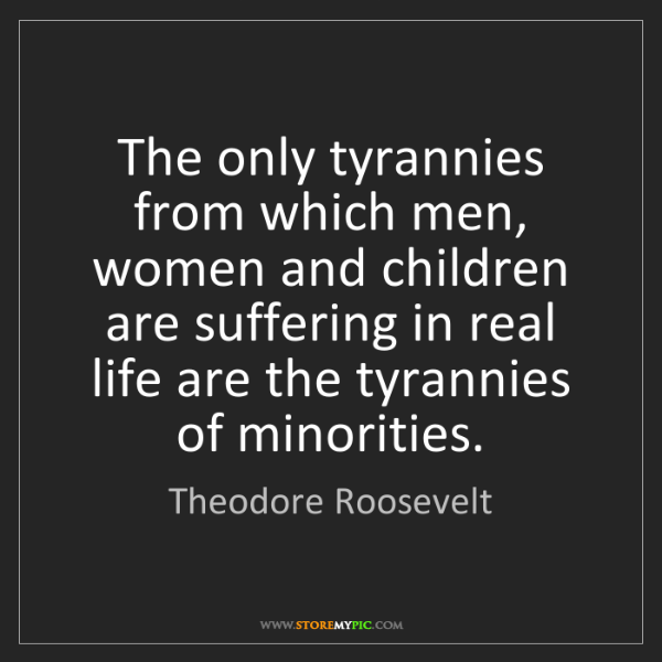 Theodore Roosevelt: The only tyrannies from which men, women and children...