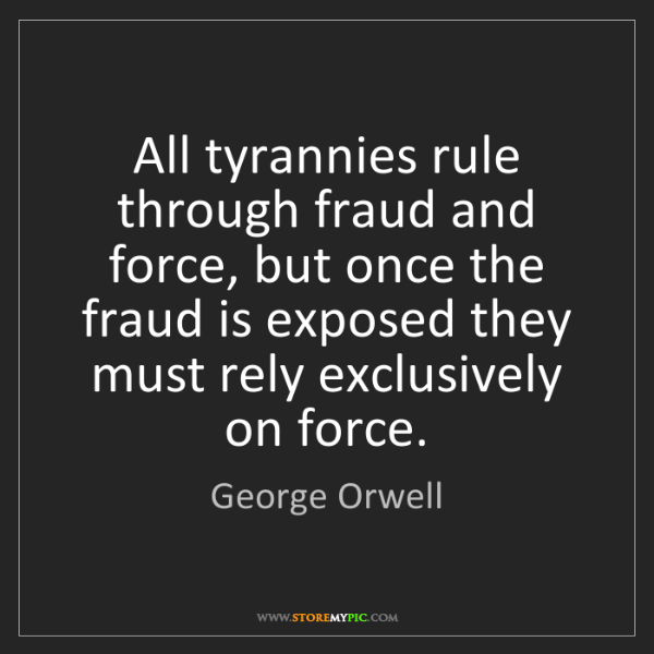 George Orwell: All tyrannies rule through fraud and force, but once...