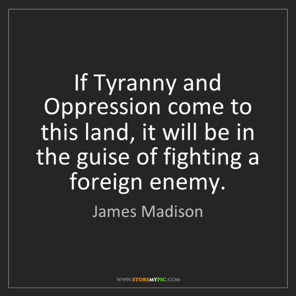 James Madison: If Tyranny and Oppression come to this land, it will...