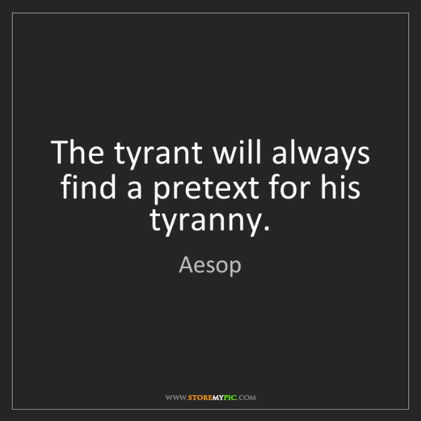 Aesop: The tyrant will always find a pretext for his tyranny.